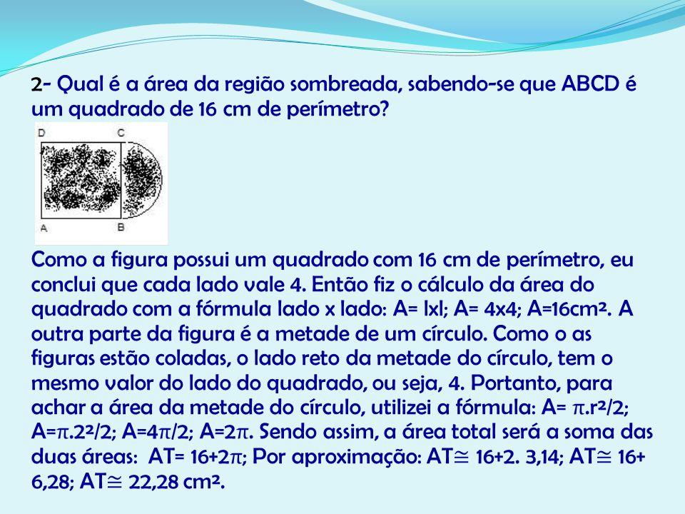 2- Qual é a área da região sombreada, sabendo-se que ABCD é um quadrado de 16 cm de perímetro? Como a figura possui um quadrado com 16 cm de perímetro