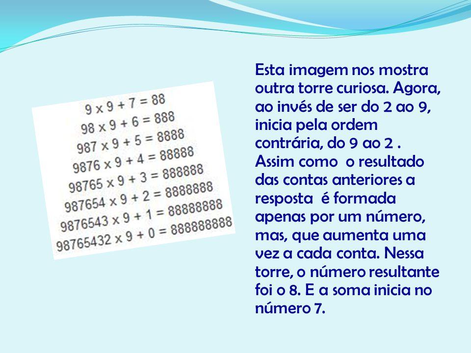 Esta imagem nos mostra outra torre curiosa. Agora, ao invés de ser do 2 ao 9, inicia pela ordem contrária, do 9 ao 2. Assim como o resultado das conta