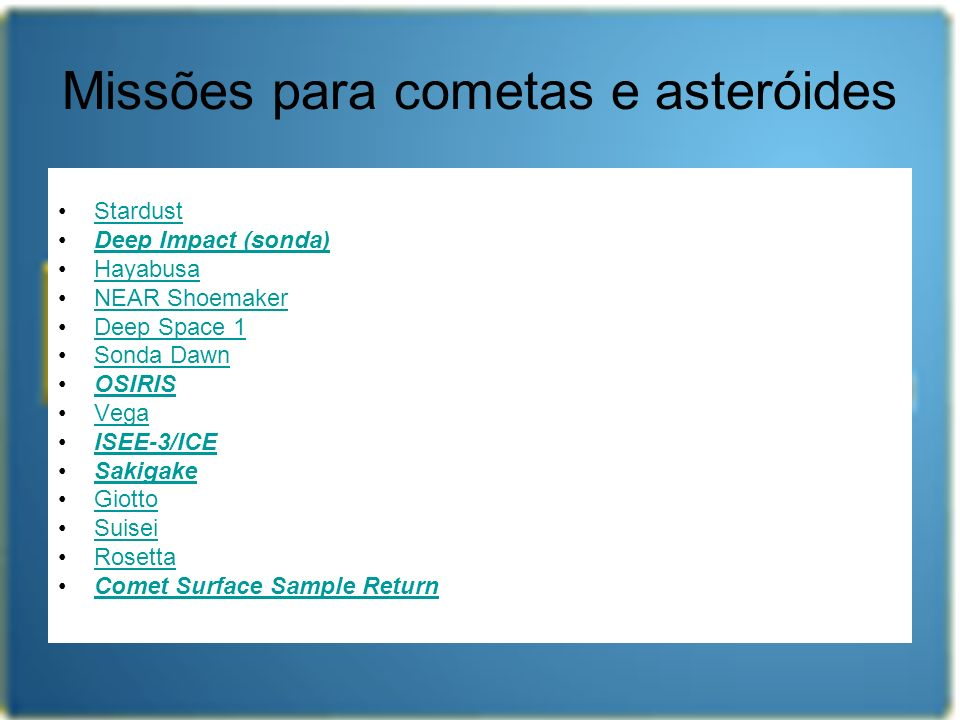 Missões para cometas e asteróides Stardust Deep Impact (sonda) Hayabusa NEAR Shoemaker Deep Space 1 Sonda Dawn OSIRIS Vega ISEE-3/ICE Sakigake Giotto