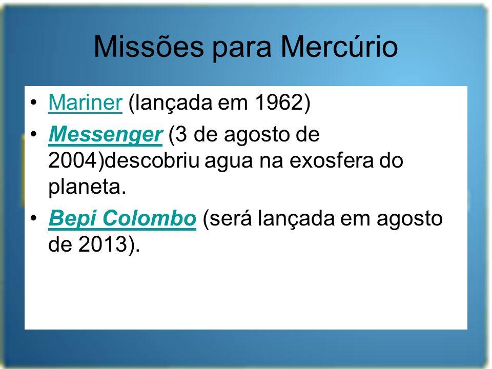 Missões para Mercúrio Mariner (lançada em 1962)Mariner Messenger (3 de agosto de 2004)descobriu agua na exosfera do planeta.Messenger Bepi Colombo (se