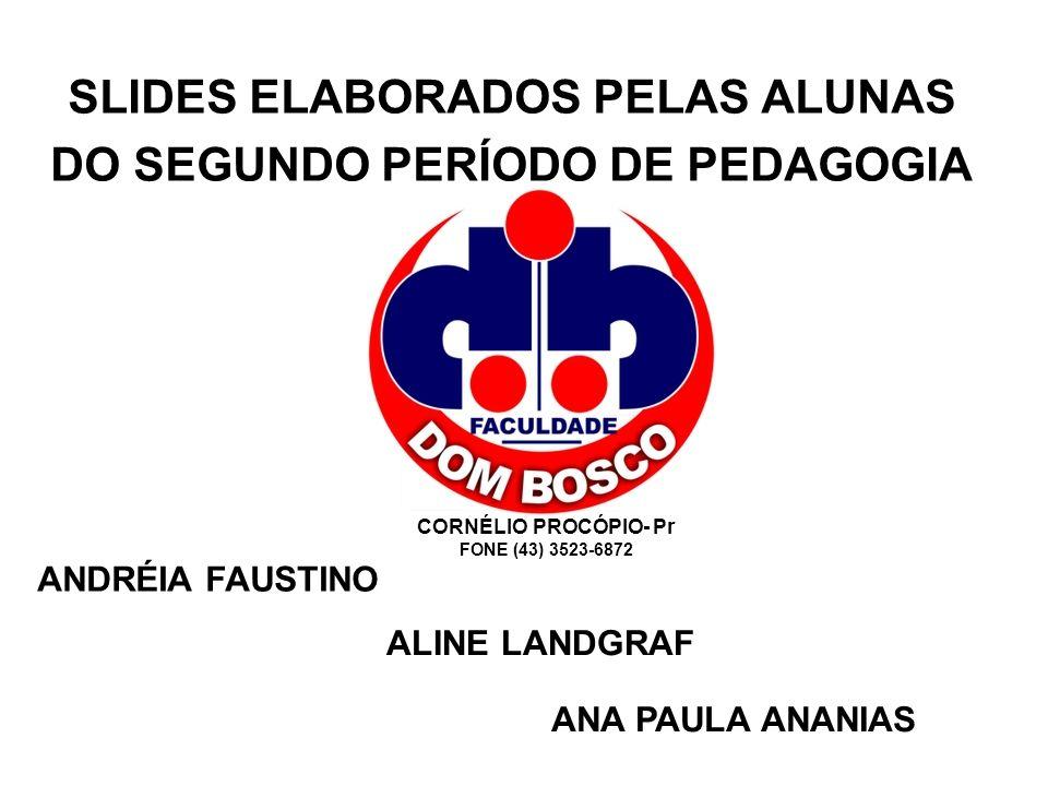 SLIDES ELABORADOS PELAS ALUNAS DO SEGUNDO PERÍODO DE PEDAGOGIA ANDRÉIA FAUSTINO ALINE LANDGRAF ANA PAULA ANANIAS CORNÉLIO PROCÓPIO- Pr FONE (43) 3523-
