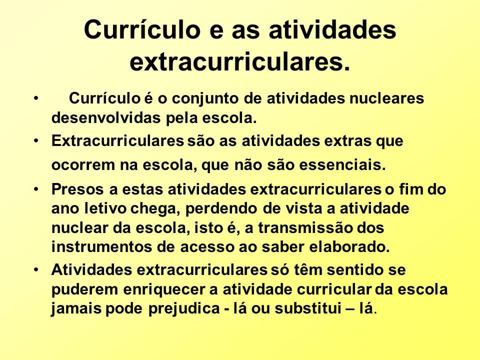 Currículo e as atividades extracurriculares. Currículo é o conjunto de atividades nucleares desenvolvidas pela escola. Extracurriculares são as ativid