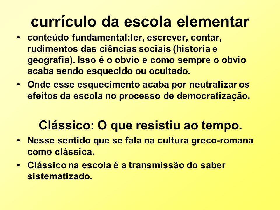 currículo da escola elementar conteúdo fundamental:ler, escrever, contar, rudimentos das ciências sociais (historia e geografia). Isso é o obvio e com