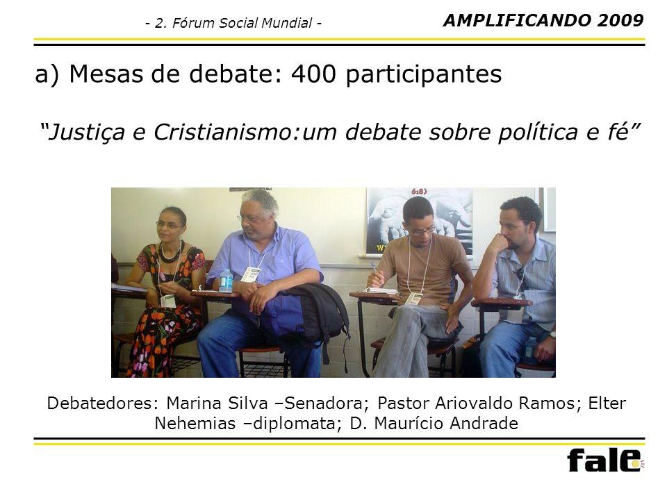 a) Mesas de debate: 400 participantes Justiça e Cristianismo:um debate sobre política e fé Debatedores: Marina Silva –Senadora; Pastor Ariovaldo Ramos; Elter Nehemias –diplomata; D.