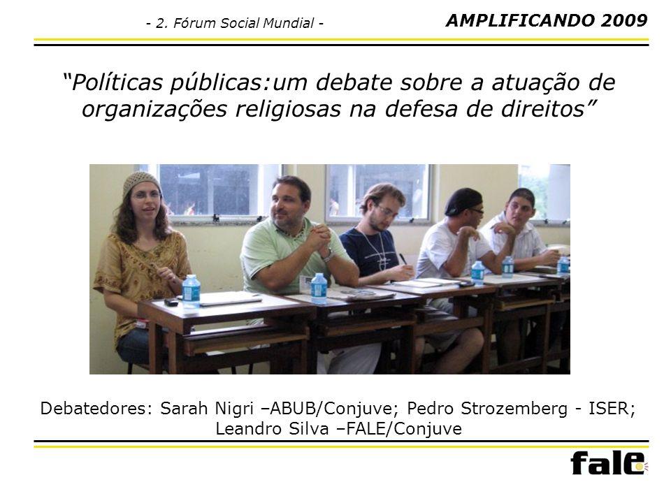 Políticas públicas:um debate sobre a atuação de organizações religiosas na defesa de direitos Debatedores: Sarah Nigri –ABUB/Conjuve; Pedro Strozemberg - ISER; Leandro Silva –FALE/Conjuve AMPLIFICANDO 2009 - 2.