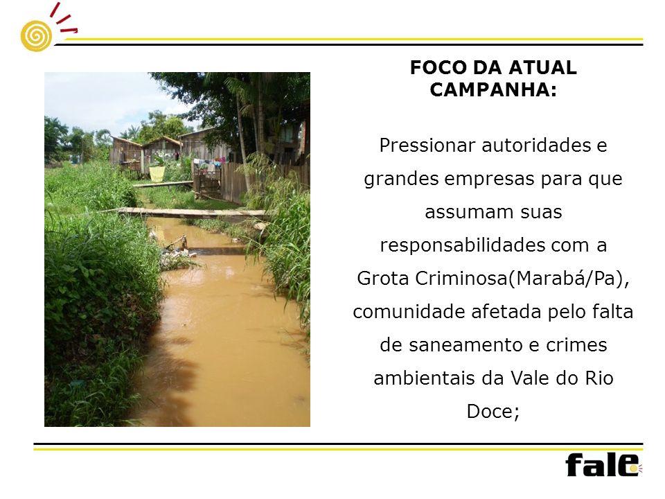 FOCO DA ATUAL CAMPANHA: Pressionar autoridades e grandes empresas para que assumam suas responsabilidades com a Grota Criminosa(Marabá/Pa), comunidade afetada pelo falta de saneamento e crimes ambientais da Vale do Rio Doce;