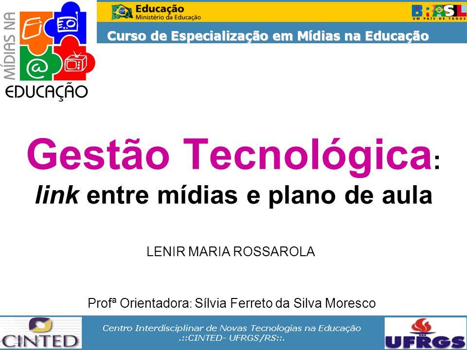 Gestão Tecnológica : link entre mídias e plano de aula LENIR MARIA ROSSAROLA Profª Orientadora : Sílvia Ferreto da Silva Moresco