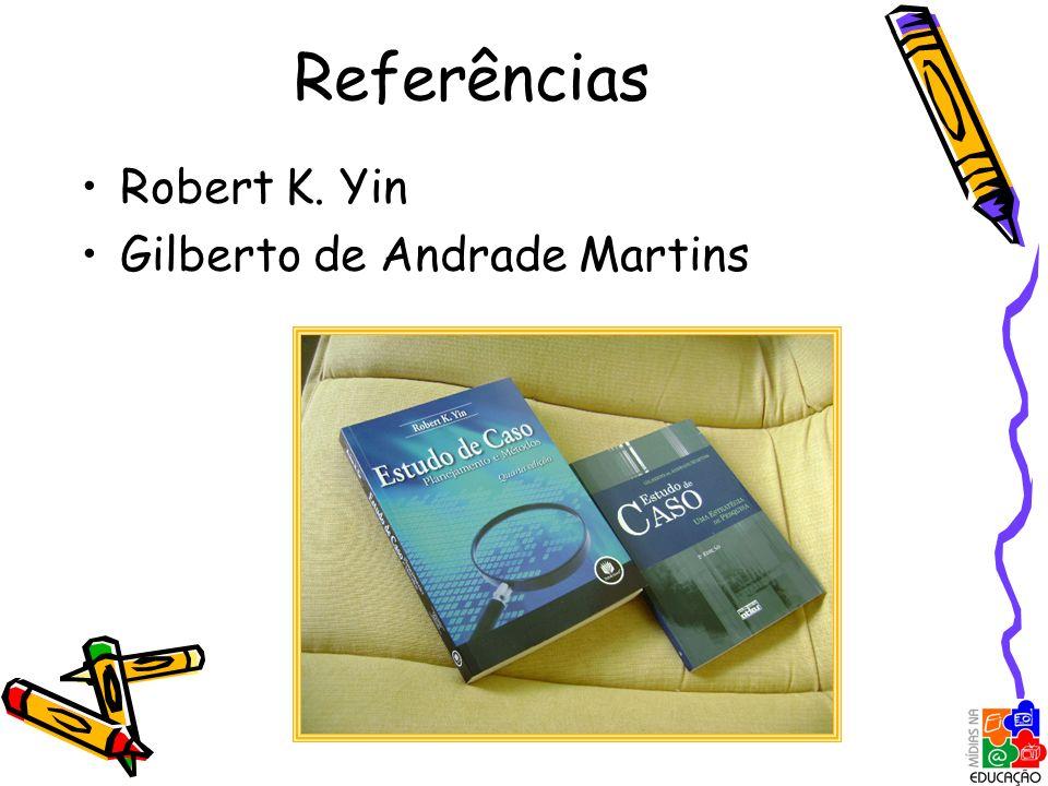 Referências Robert K. Yin Gilberto de Andrade Martins