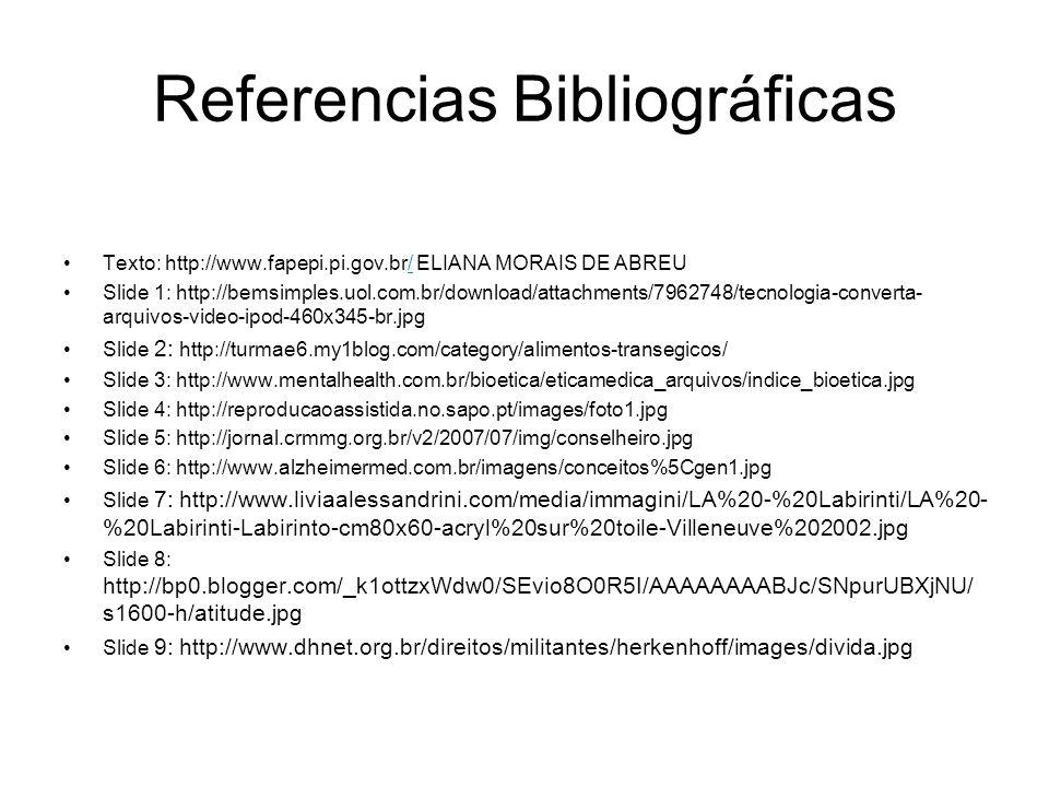 Referencias Bibliográficas Texto: http://www.fapepi.pi.gov.br/ ELIANA MORAIS DE ABREU/ Slide 1: http://bemsimples.uol.com.br/download/attachments/7962748/tecnologia-converta- arquivos-video-ipod-460x345-br.jpg Slide 2: http://turmae6.my1blog.com/category/alimentos-transegicos/ Slide 3: http://www.mentalhealth.com.br/bioetica/eticamedica_arquivos/indice_bioetica.jpg Slide 4: http://reproducaoassistida.no.sapo.pt/images/foto1.jpg Slide 5: http://jornal.crmmg.org.br/v2/2007/07/img/conselheiro.jpg Slide 6: http://www.alzheimermed.com.br/imagens/conceitos%5Cgen1.jpg Slide 7: http://www.liviaalessandrini.com/media/immagini/LA%20-%20Labirinti/LA%20- %20Labirinti-Labirinto-cm80x60-acryl%20sur%20toile-Villeneuve%202002.jpg Slide 8: http://bp0.blogger.com/_k1ottzxWdw0/SEvio8O0R5I/AAAAAAAABJc/SNpurUBXjNU/ s1600-h/atitude.jpg Slide 9: http://www.dhnet.org.br/direitos/militantes/herkenhoff/images/divida.jpg