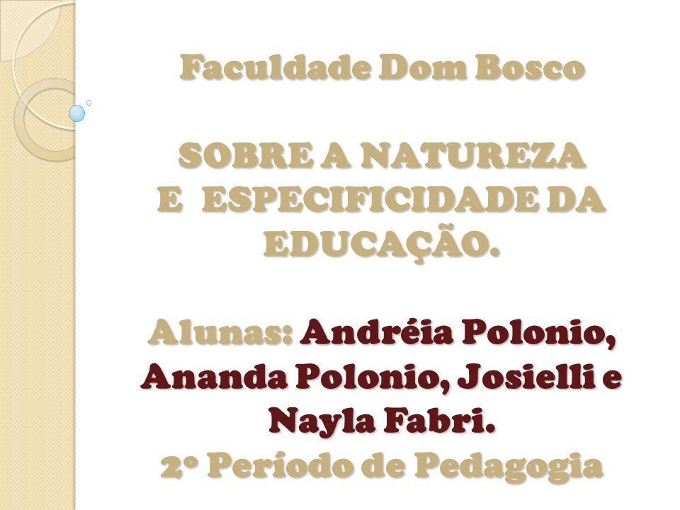 Faculdade Dom Bosco SOBRE A NATUREZA E ESPECIFICIDADE DA EDUCAÇÃO. Alunas: Andréia Polonio, Ananda Polonio, Josielli e Nayla Fabri. 2º Período de Peda