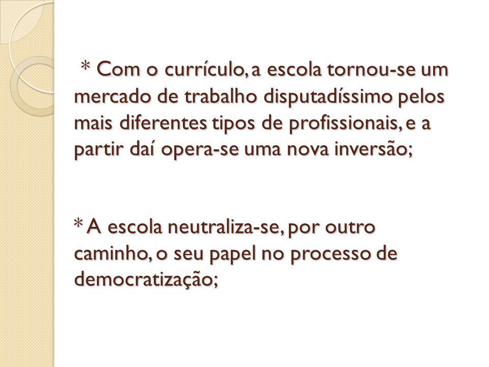 * Com o currículo, a escola tornou-se um mercado de trabalho disputadíssimo pelos mais diferentes tipos de profissionais, e a partir daí opera-se uma