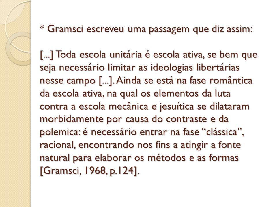 * Gramsci escreveu uma passagem que diz assim: [...] Toda escola unitária é escola ativa, se bem que seja necessário limitar as ideologias libertárias