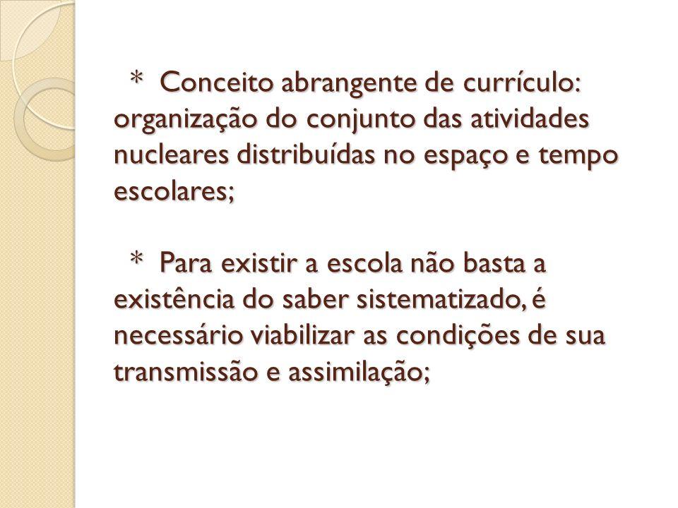 * Conceito abrangente de currículo: organização do conjunto das atividades nucleares distribuídas no espaço e tempo escolares; * Para existir a escola