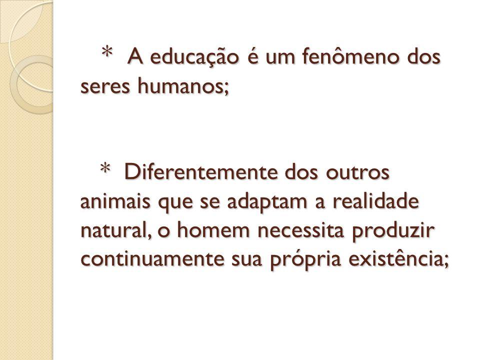 * A educação é um fenômeno dos seres humanos; * Diferentemente dos outros animais que se adaptam a realidade natural, o homem necessita produzir conti