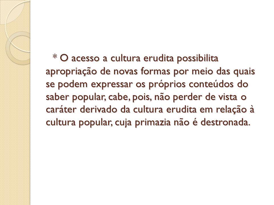 * O acesso a cultura erudita possibilita apropriação de novas formas por meio das quais se podem expressar os próprios conteúdos do saber popular, cab