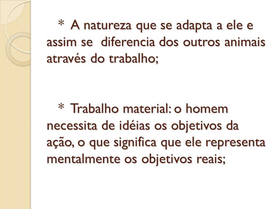 * A natureza que se adapta a ele e assim se diferencia dos outros animais através do trabalho; * Trabalho material: o homem necessita de idéias os obj