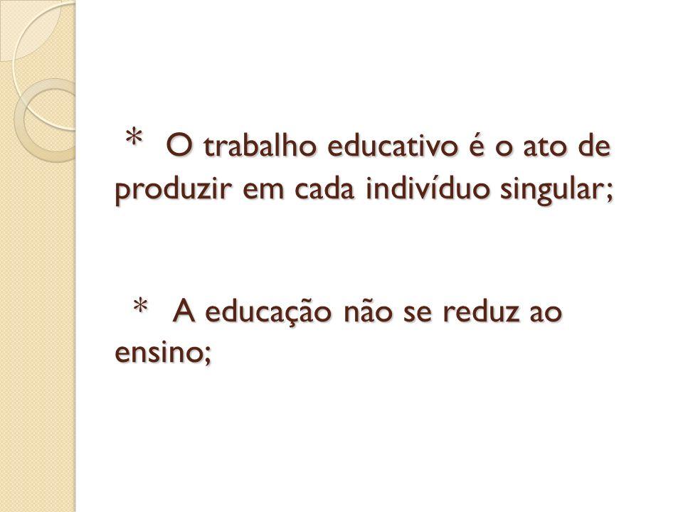 * O trabalho educativo é o ato de produzir em cada indivíduo singular; * A educação não se reduz ao ensino; * O trabalho educativo é o ato de produzir