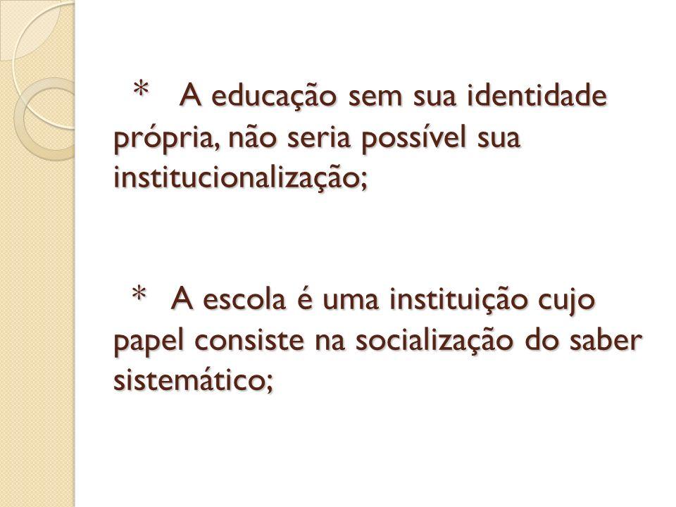 * A educação sem sua identidade própria, não seria possível sua institucionalização; * A escola é uma instituição cujo papel consiste na socialização
