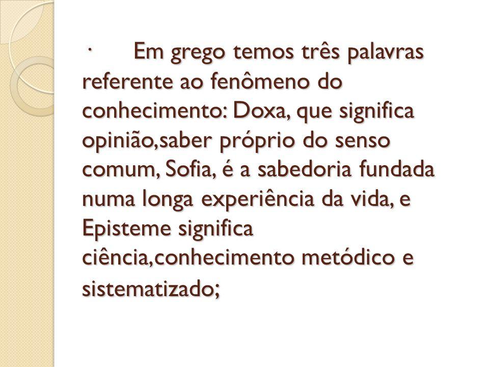· Em grego temos três palavras referente ao fenômeno do conhecimento: Doxa, que significa opinião,saber próprio do senso comum, Sofia, é a sabedoria f