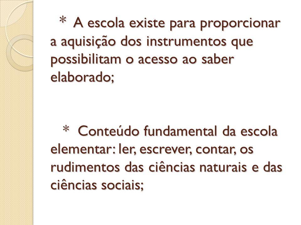 * A escola existe para proporcionar a aquisição dos instrumentos que possibilitam o acesso ao saber elaborado; * Conteúdo fundamental da escola elemen