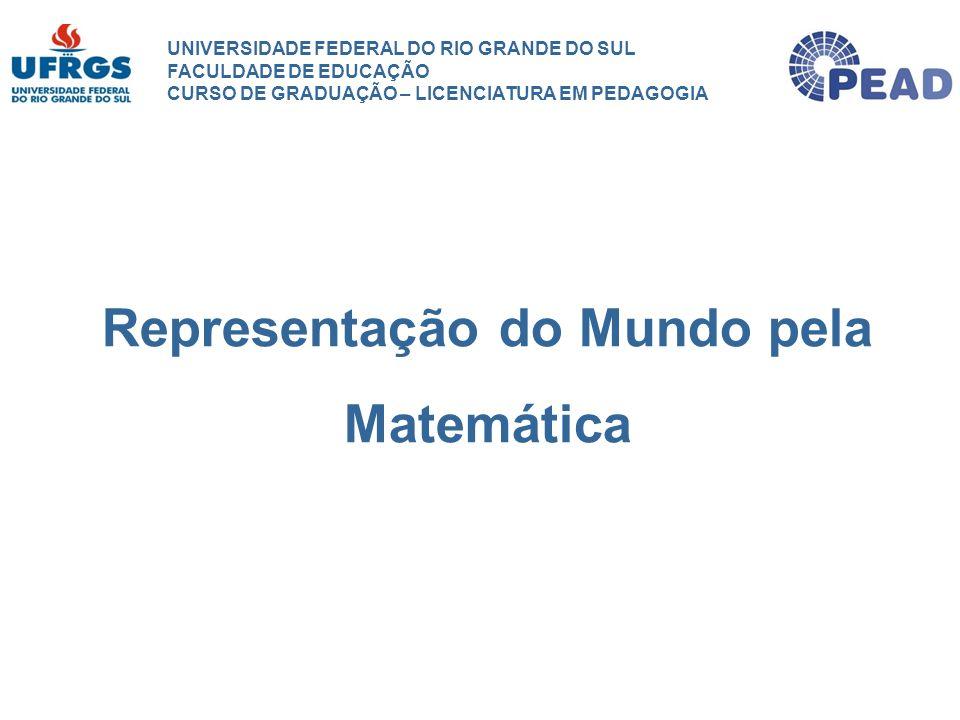 UNIVERSIDADE FEDERAL DO RIO GRANDE DO SUL FACULDADE DE EDUCAÇÃO CURSO DE GRADUAÇÃO – LICENCIATURA EM PEDAGOGIA Representação do Mundo pela Matemática