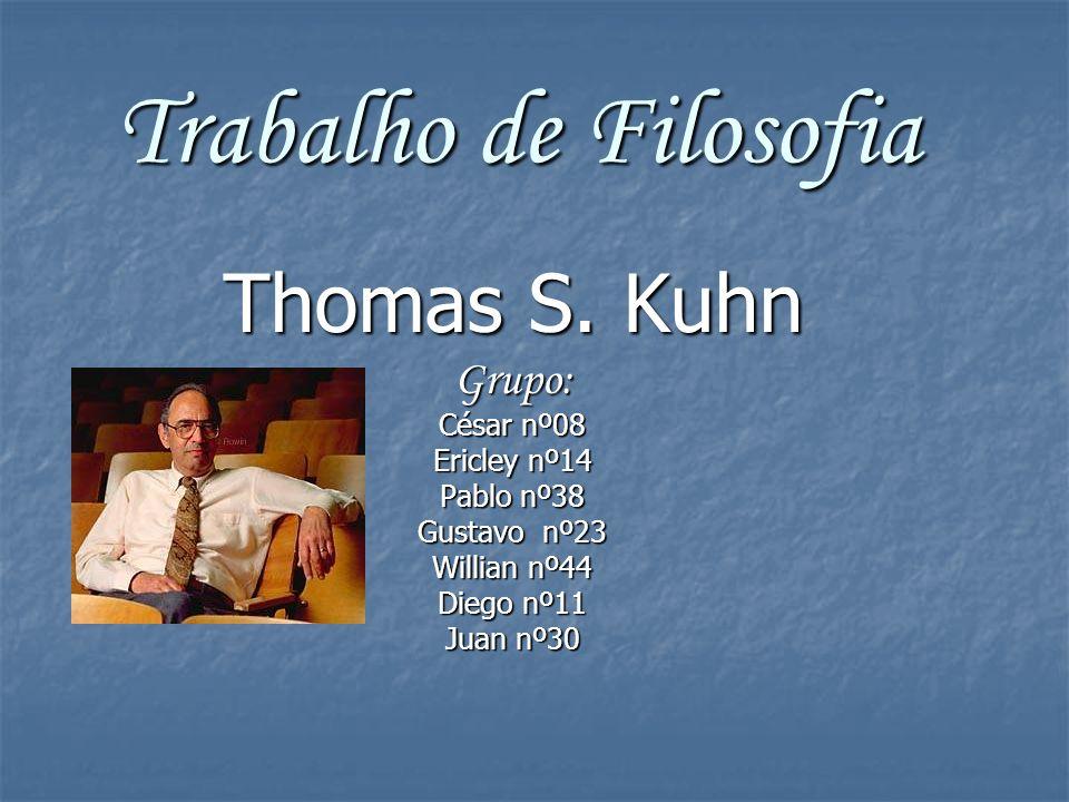 Trabalho de Filosofia Thomas S. Kuhn Grupo: César nº08 Ericley nº14 Pablo nº38 Gustavo nº23 Willian nº44 Diego nº11 Juan nº30