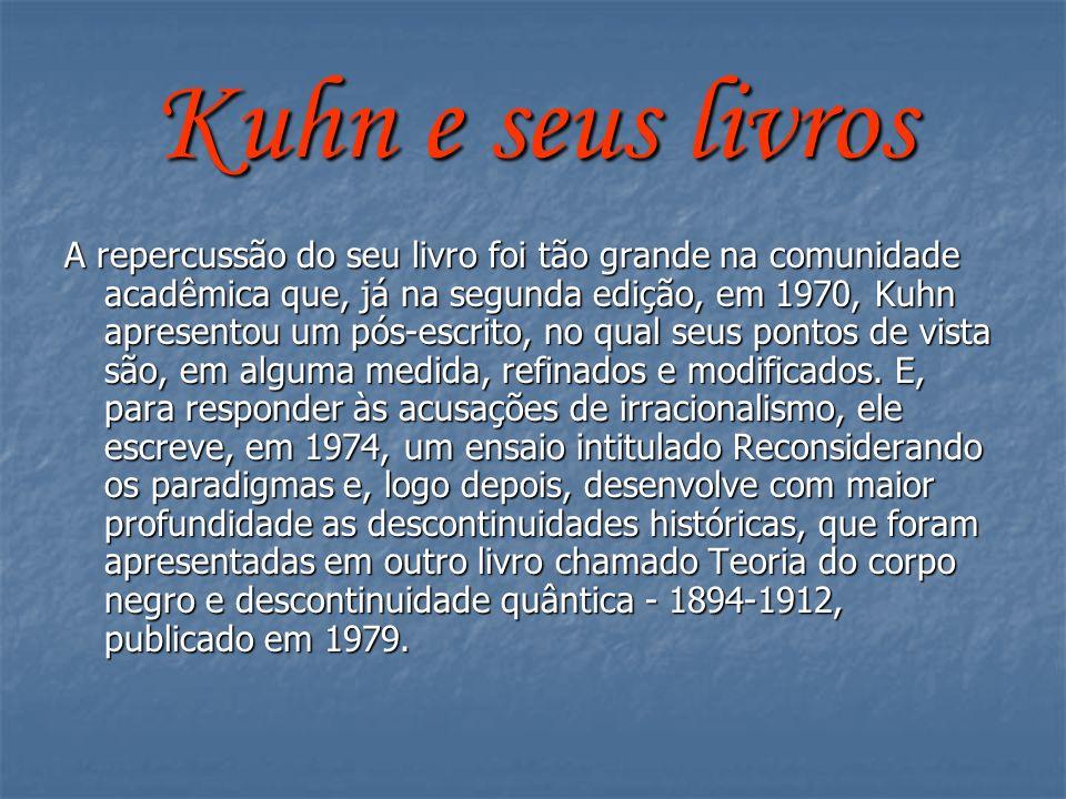 Kuhn e seus livros A repercussão do seu livro foi tão grande na comunidade acadêmica que, já na segunda edição, em 1970, Kuhn apresentou um pós-escrit