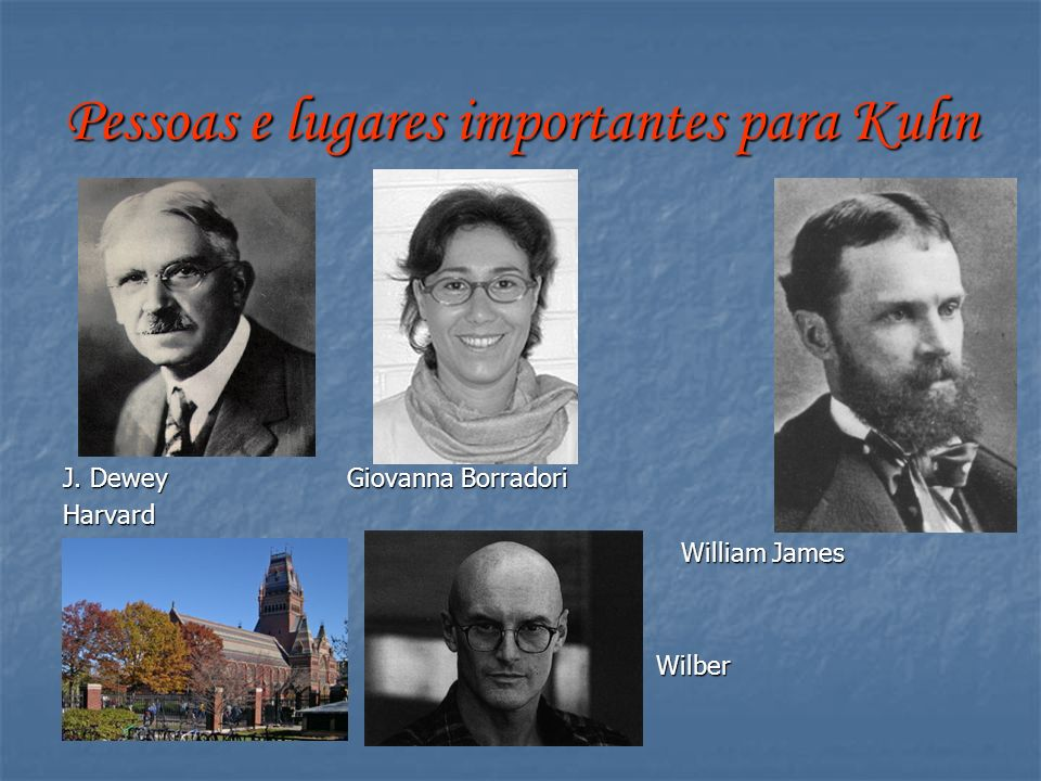 Pessoas e lugares importantes para Kuhn J. Dewey Giovanna Borradori Harvard William James William James Wilber Wilber