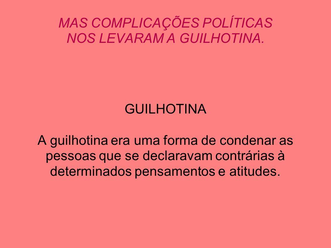 MAS COMPLICAÇÕES POLÍTICAS NOS LEVARAM A GUILHOTINA. GUILHOTINA A guilhotina era uma forma de condenar as pessoas que se declaravam contrárias à deter