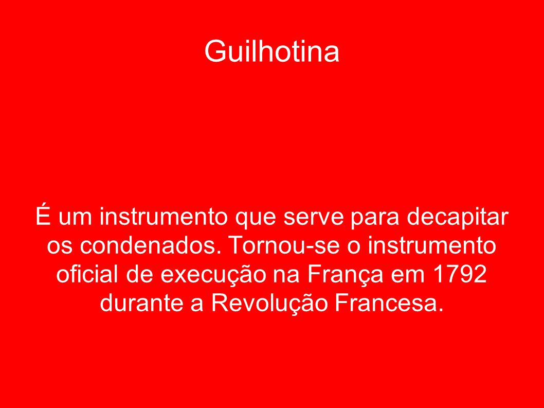 Guilhotina É um instrumento que serve para decapitar os condenados. Tornou-se o instrumento oficial de execução na França em 1792 durante a Revolução
