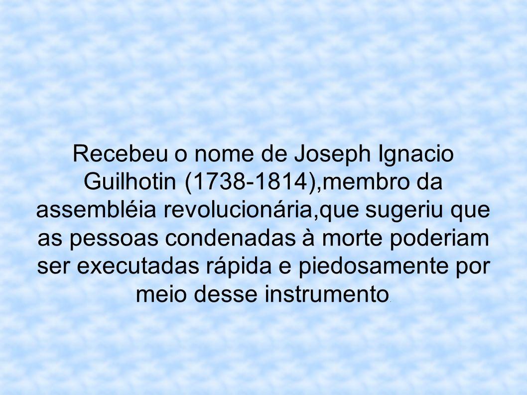 Recebeu o nome de Joseph Ignacio Guilhotin (1738-1814),membro da assembléia revolucionária,que sugeriu que as pessoas condenadas à morte poderiam ser
