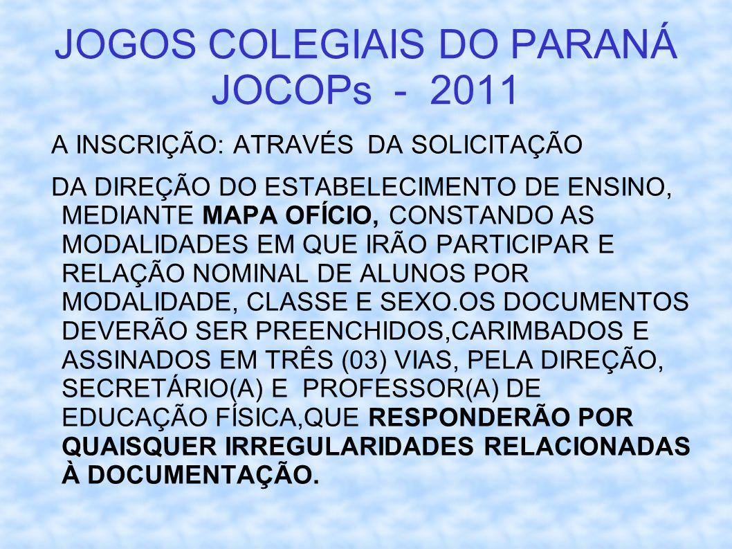 JOGOS COLEGIAIS DO PARANÁ JOCOPs - 2011 A INSCRIÇÃO: ATRAVÉS DA SOLICITAÇÃO DA DIREÇÃO DO ESTABELECIMENTO DE ENSINO, MEDIANTE MAPA OFÍCIO, CONSTANDO AS MODALIDADES EM QUE IRÃO PARTICIPAR E RELAÇÃO NOMINAL DE ALUNOS POR MODALIDADE, CLASSE E SEXO.OS DOCUMENTOS DEVERÃO SER PREENCHIDOS,CARIMBADOS E ASSINADOS EM TRÊS (03) VIAS, PELA DIREÇÃO, SECRETÁRIO(A) E PROFESSOR(A) DE EDUCAÇÃO FÍSICA,QUE RESPONDERÃO POR QUAISQUER IRREGULARIDADES RELACIONADAS À DOCUMENTAÇÃO.
