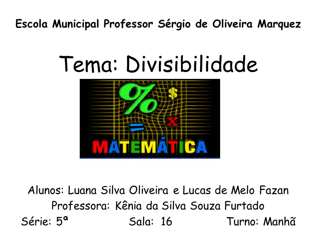 Escola Municipal Professor Sérgio de Oliveira Marquez Tema: Divisibilidade Alunos: Luana Silva Oliveira e Lucas de Melo Fazan Professora: Kênia da Sil
