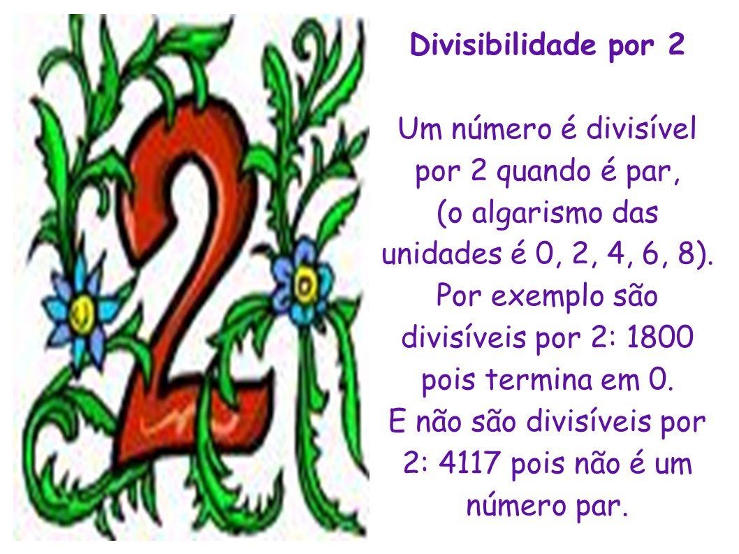 Divisibilidade por 2 Um número é divisível por 2 quando é par, (o algarismo das unidades é 0, 2, 4, 6, 8). Por exemplo são divisíveis por 2: 1800 pois