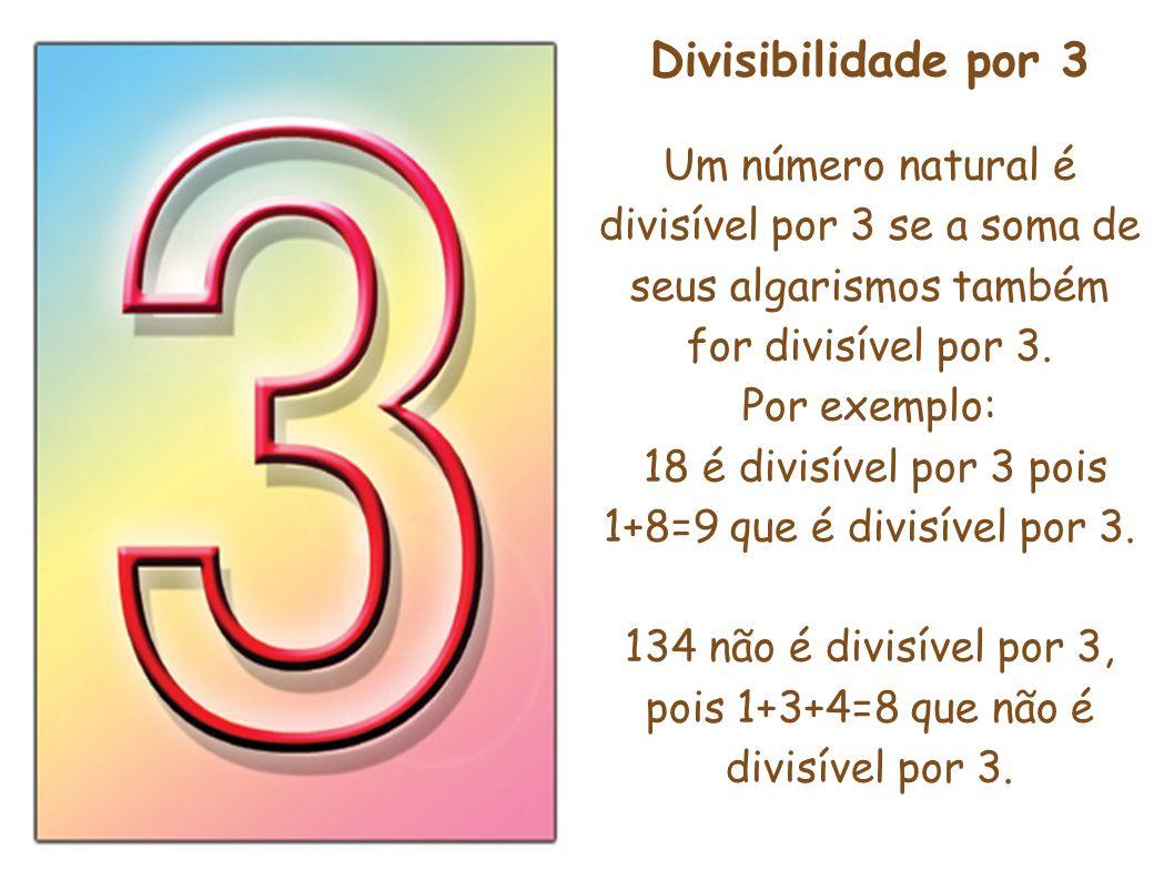 Divisibilidade por 3 Um número natural é divisível por 3 se a soma de seus algarismos também for divisível por 3. Por exemplo: 18 é divisível por 3 po