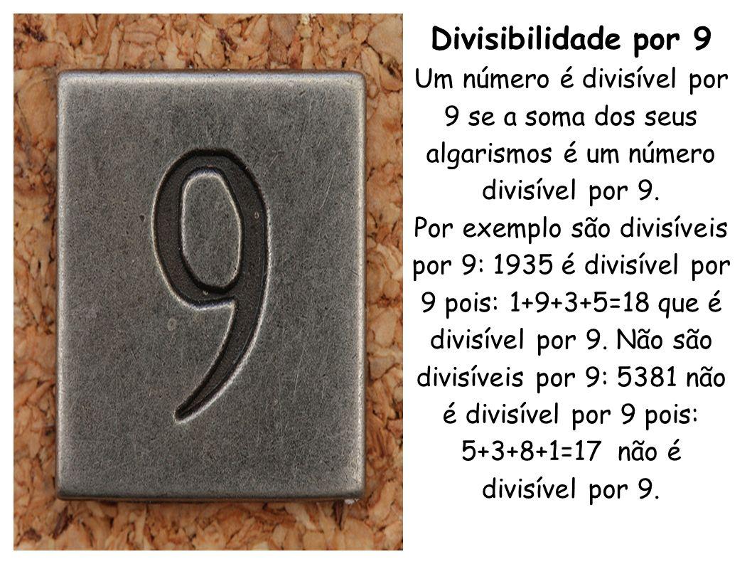 Divisibilidade por 9 Um número é divisível por 9 se a soma dos seus algarismos é um número divisível por 9. Por exemplo são divisíveis por 9: 1935 é d