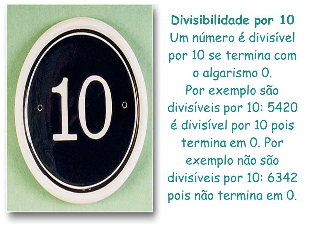 Divisibilidade por 10 Um número é divisível por 10 se termina com o algarismo 0. Por exemplo são divisíveis por 10: 5420 é divisível por 10 pois termi