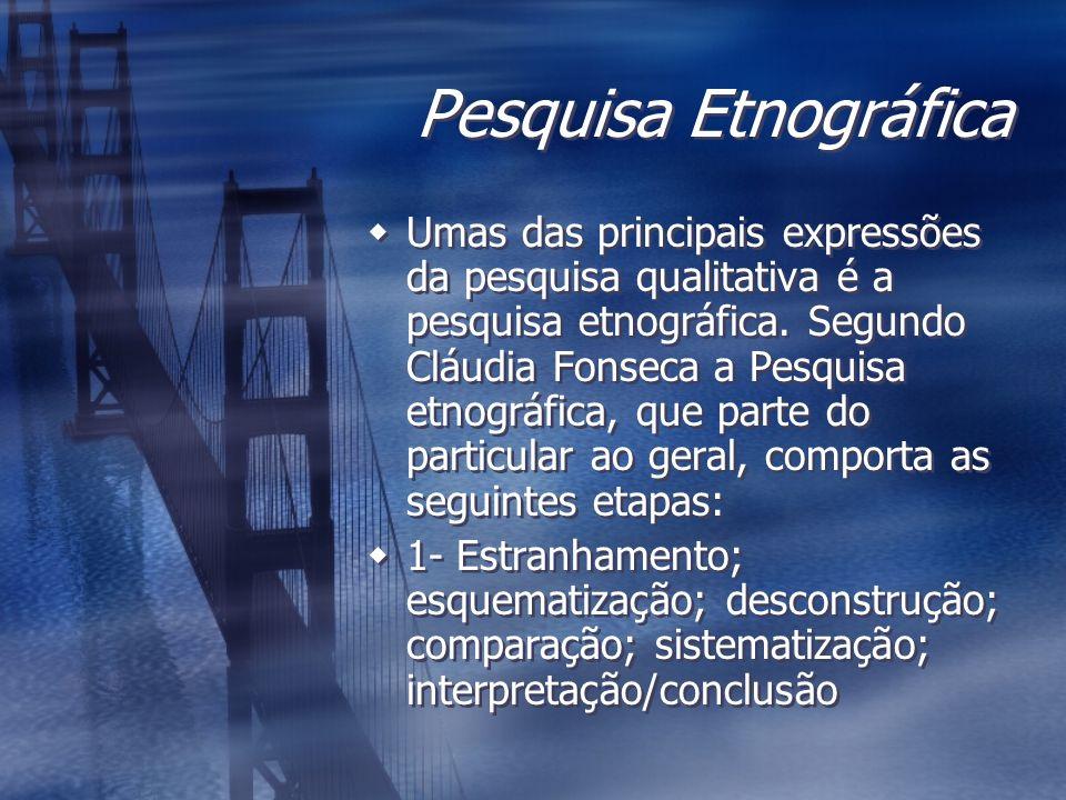 Pesquisa Etnográfica Umas das principais expressões da pesquisa qualitativa é a pesquisa etnográfica. Segundo Cláudia Fonseca a Pesquisa etnográfica,