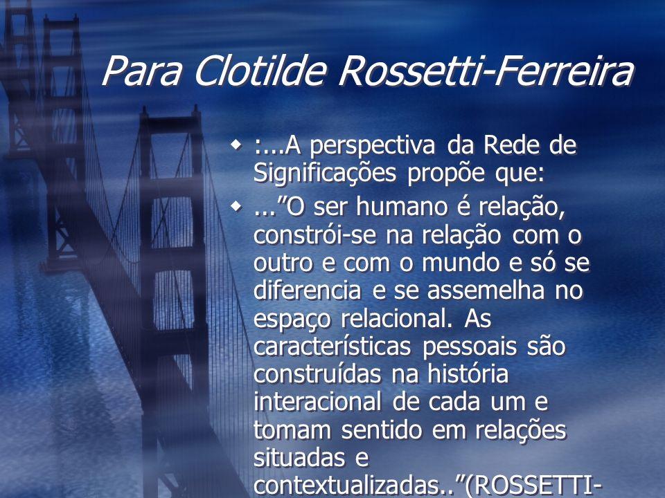 Para Clotilde Rossetti-Ferreira :...A perspectiva da Rede de Significações propõe que:...O ser humano é relação, constrói-se na relação com o outro e