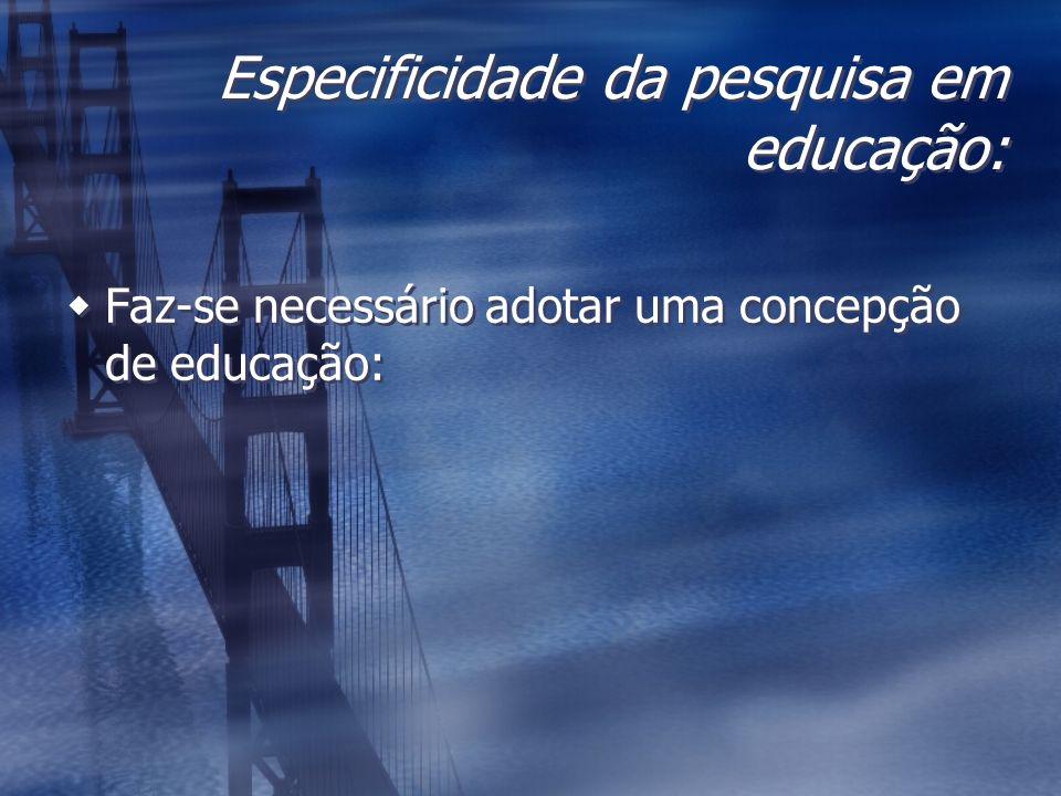 Especificidade da pesquisa em educação: Faz-se necessário adotar uma concepção de educação: