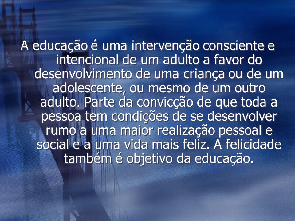 A educação é uma intervenção consciente e intencional de um adulto a favor do desenvolvimento de uma criança ou de um adolescente, ou mesmo de um outr