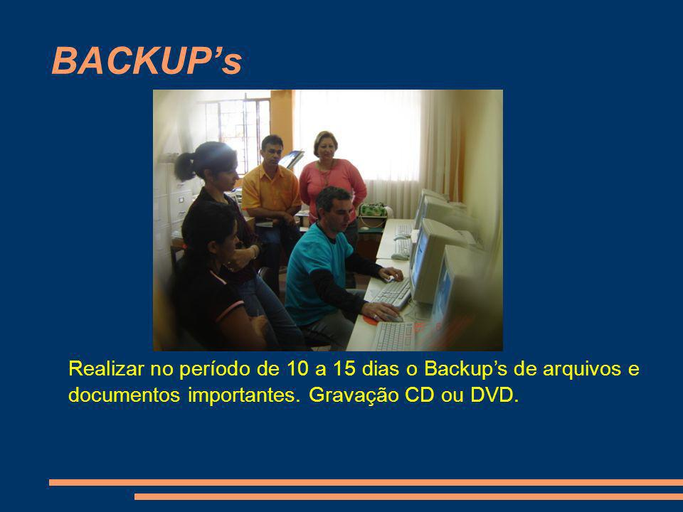 BACKUPs Realizar no período de 10 a 15 dias o Backups de arquivos e documentos importantes. Gravação CD ou DVD.