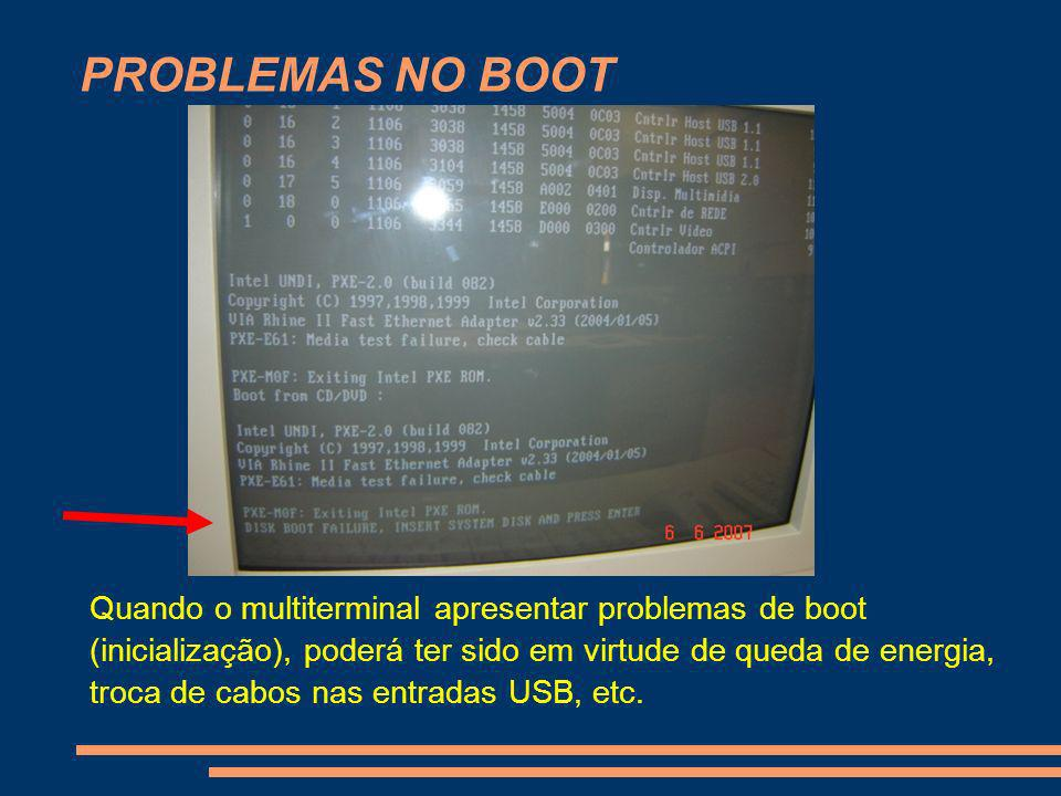 PROBLEMAS NO BOOT Quando o multiterminal apresentar problemas de boot (inicialização), poderá ter sido em virtude de queda de energia, troca de cabos
