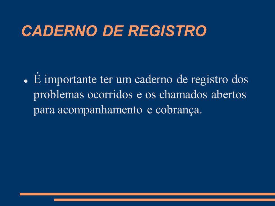 CADERNO DE REGISTRO É importante ter um caderno de registro dos problemas ocorridos e os chamados abertos para acompanhamento e cobrança.
