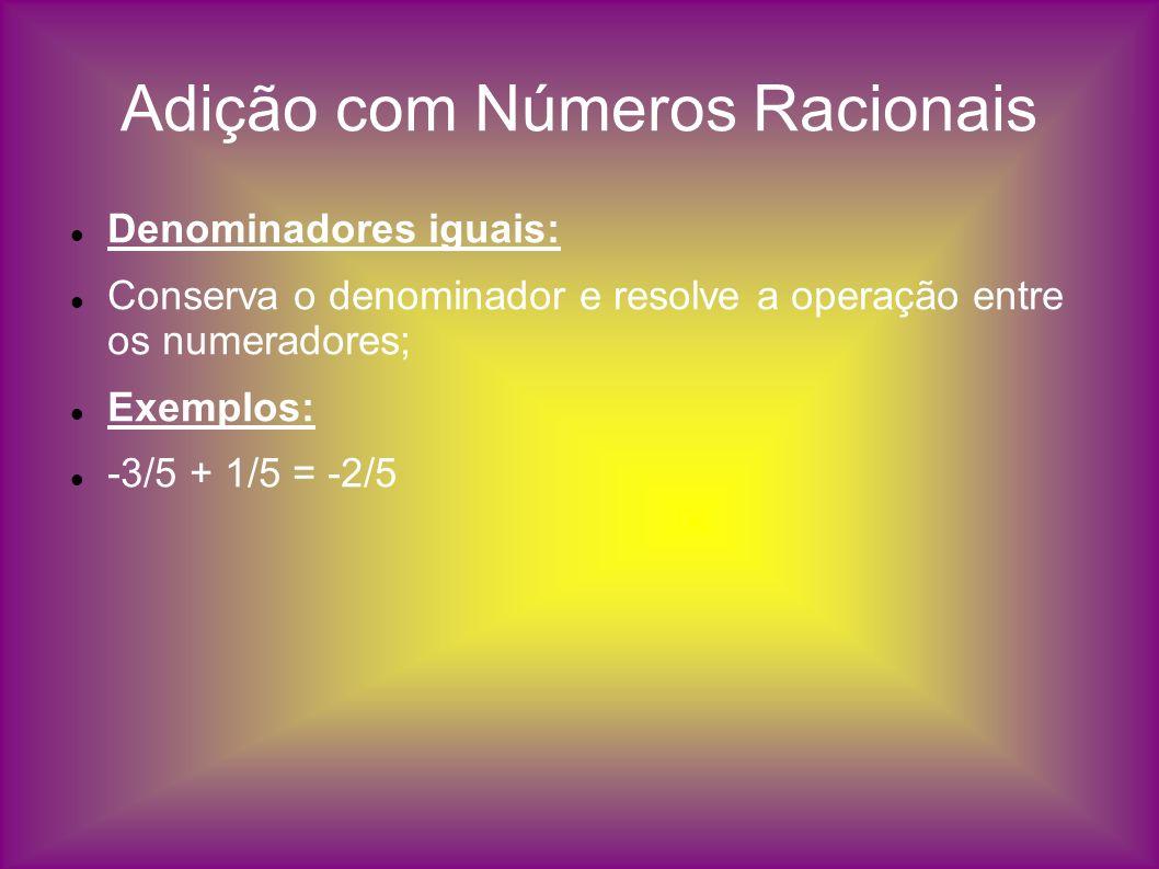 Adição com Números Racionais Denominadores iguais: Conserva o denominador e resolve a operação entre os numeradores; Exemplos: -3/5 + 1/5 = -2/5