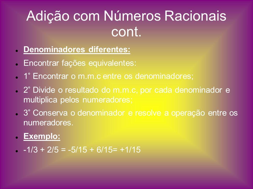 Adição com Números Racionais cont. Denominadores diferentes: Encontrar fações equivalentes: 1° Encontrar o m.m.c entre os denominadores; 2° Divide o r