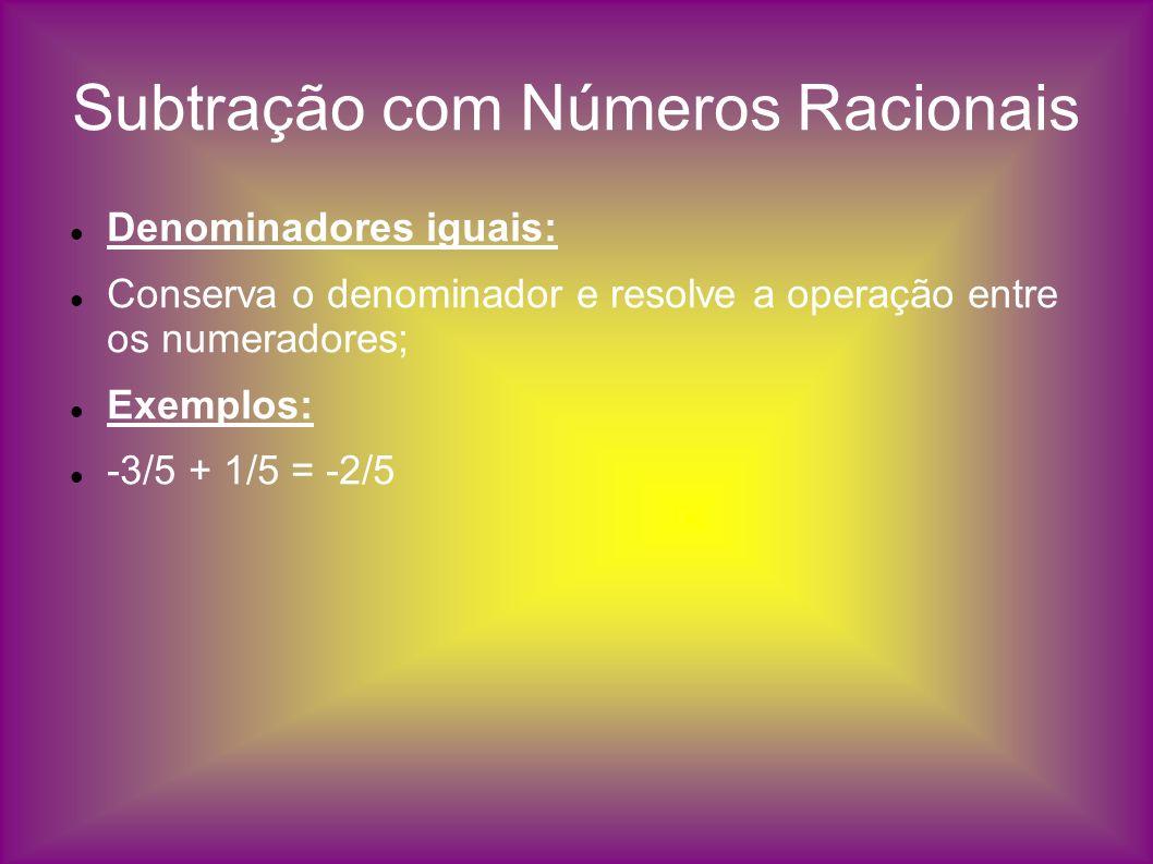 Subtração com Números Racionais Denominadores iguais: Conserva o denominador e resolve a operação entre os numeradores; Exemplos: -3/5 + 1/5 = -2/5
