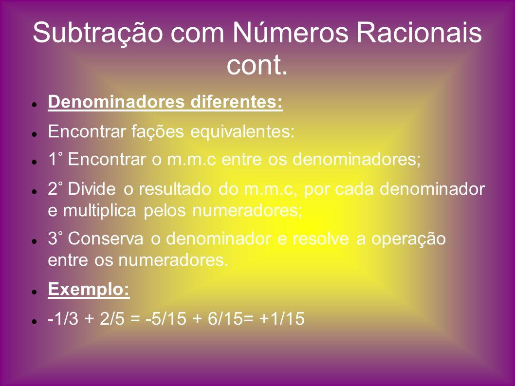 Subtração com Números Racionais cont. Denominadores diferentes: Encontrar fações equivalentes: 1° Encontrar o m.m.c entre os denominadores; 2° Divide