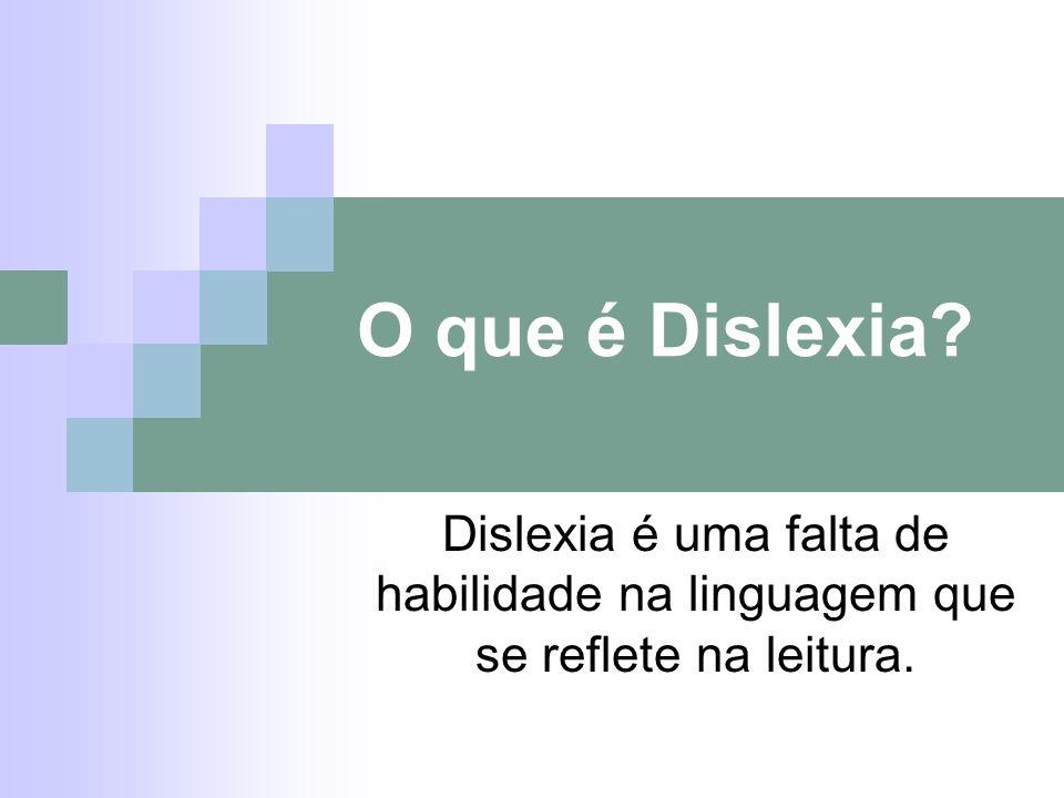 O que é Dislexia? Dislexia é uma falta de habilidade na linguagem que se reflete na leitura.