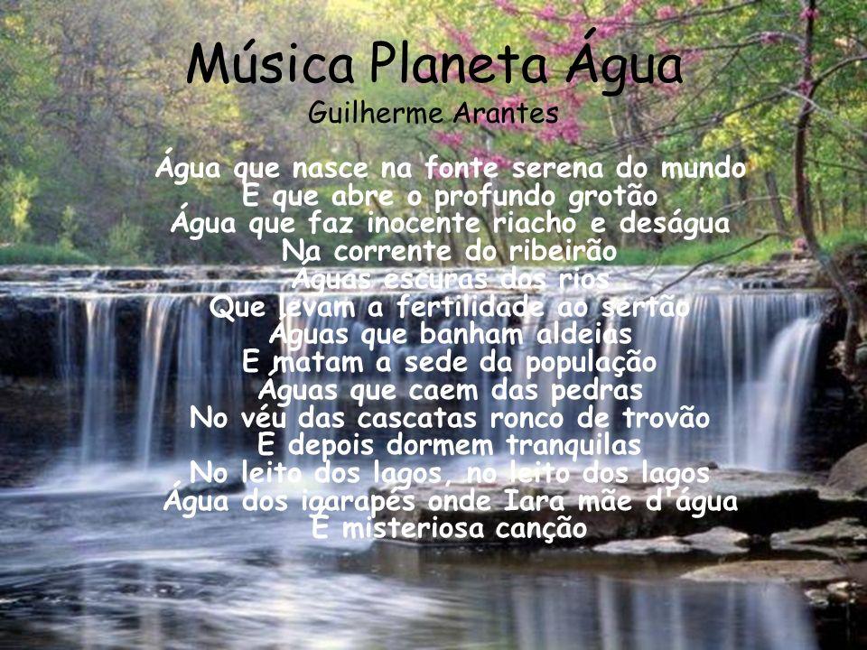 Música Planeta Água Guilherme Arantes Água que nasce na fonte serena do mundo E que abre o profundo grotão Água que faz inocente riacho e deságua Na c